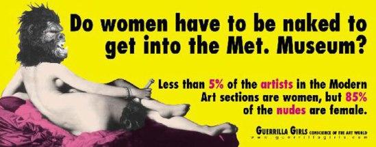 """""""As mulheres têm que estar nuas para entrar no museu de arte Metropolian? Menos de 5% dos artistas na seção de Arte Moderna são mulheres, mas 85% dos nus são femininos"""". As artistas feministas Guerrila Girls questionam a representatividade de homens e mulheres nos museus."""